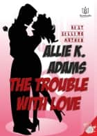 The Trouble with Love ebook by Allie K Adams