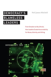 Democracy's Blameless Leaders - From Dresden to Abu Ghraib, How Leaders Evade Accountability for Abuse, Atrocity, and Killing ebook by Neil James Mitchell