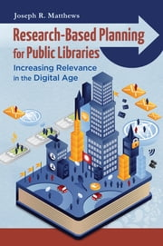 Research-Based Planning for Public Libraries: Increasing Relevance in the Digital Age - Increasing Relevance in the Digital Age ebook by Joseph R. Matthews