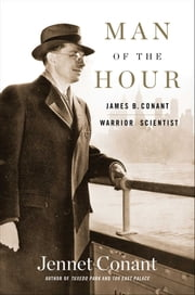 Man of the Hour - James B. Conant, Warrior Scientist ebook by Jennet Conant