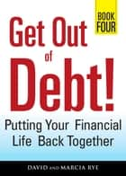 Get Out of Debt! Book Four - Putting Your Financial Life Back Together ebook by David Rye, Marcia Rye