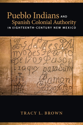 Pueblo Indians and Spanish Colonial Authority in Eighteenth-Century New Mexico ebook by Tracy L. Brown