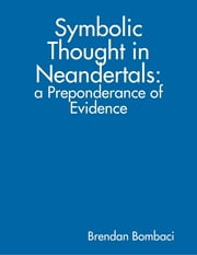 Symbolic Thought in Neandertals: A Preponderance of Evidence ebook by Brendan Bombaci