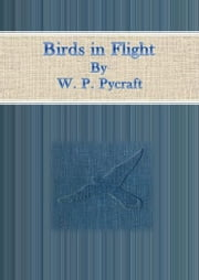 Birds in Flight ebook by W. P. Pycraft
