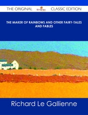 The Maker of Rainbows And other Fairy-tales and Fables - The Original Classic Edition ebook by Richard Le Gallienne