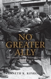 No Greater Ally - The Untold Story of Poland's Forces in World War II ebook by Kenneth Koskodan