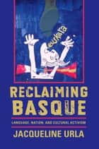 Reclaiming Basque - Language, Nation, and Cultural Activism ebook by Jacqueline Urla