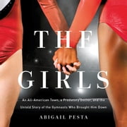 The Girls - An All-American Town, a Predatory Doctor, and the Untold Story of the Gymnasts Who Brought Him Down audiobook by Abigail Pesta