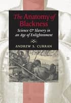 The Anatomy of Blackness - Science and Slavery in an Age of Enlightenment ebook by Andrew S. Curran