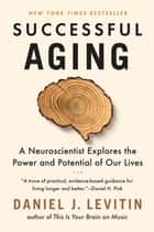 Successful Aging - A Neuroscientist Explores the Power and Potential of Our Lives ebook by Daniel J. Levitin