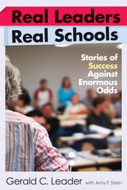 Real Leaders, Real Schools - Stories of Success Against Enormous Odds ebook by Gerald C. Leader,Amy F. Stern