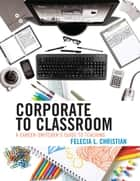 Corporate to Classroom ebook by Felecia L. Christian