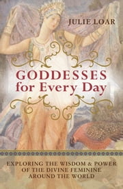 Goddesses for Every Day - Exploring the Wisdom and Power of the Divine Feminine around the World ebook by Julie Loar