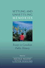 Settling and Unsettling Memories - Essays in Canadian Public History ebook by Nicole  Neatby,Peter  Hodgins