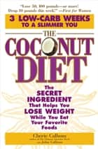 The Coconut Diet - The Secret Ingredient That Helps You Lose Weight While You Eat Your Favorite Foods ebook by Cherie Calbom, John Calbom