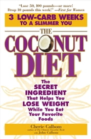 The Coconut Diet - The Secret Ingredient That Helps You Lose Weight While You Eat Your Favorite Foods ebook by Cherie Calbom,John Calbom