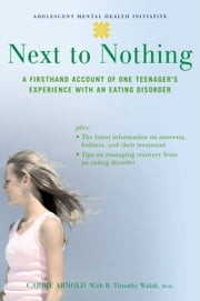 Next to Nothing - A Firsthand Account of One Teenager's Experience with an Eating Disorder ebook by Carrie Arnold,B. Timothy Walsh