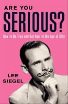Are You Serious? - How to Be True and Get Real in the Age of Silly ebook by Lee Siegel