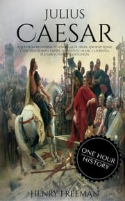 Julius Caesar: A Life From Beginning to End (Gallic Wars, Ancient Rome, Civil War, Roman Empire, Augustus Caesar, Cleopatra, Plutarch, Pompey, Suetonius) ebook by Henry Freeman