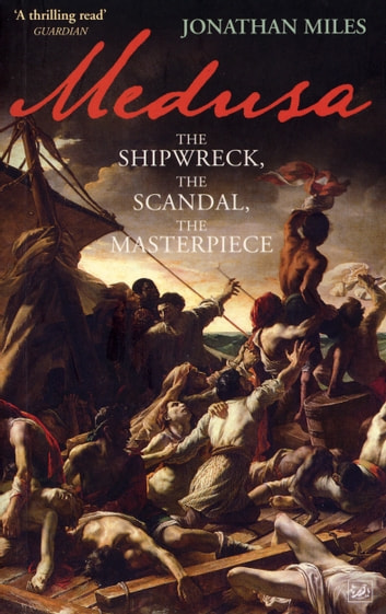 Medusa - The Shipwreck, The Scandal, The Masterpiece ebook by Jonathan Miles