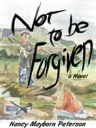 Not To Be Forgiven ebook by Nancy Peterson