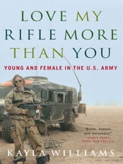 Love My Rifle More than You: Young and Female in the U.S. Army ebook by Michael E. Staub,Kayla Williams