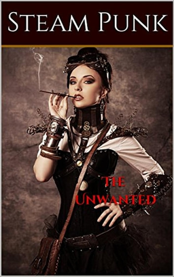 The Unwanted ebook by Steam Punk,Story Ninjas
