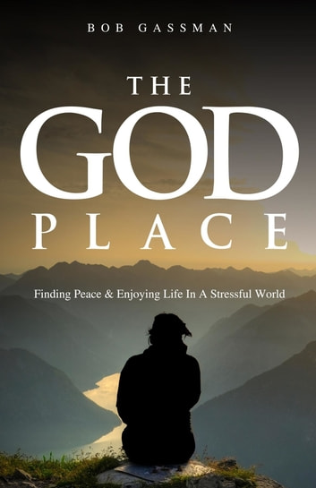 THE GOD PLACE - Finding Peace & Enjoying Life In A Stressfull World ebook by Bob Gassman