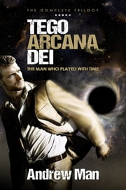 Tego Arcana Dei: The Man Who Played With Time - The Complete Trilogy ebook by Andrew Man