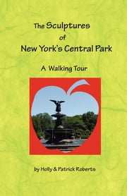 The Sculptures of New York's Central Park - A Walking Tour ebook by Dr. Holly Harlayne Roberts, D.O., PhD,Patrick Edward Roberts, Esq.