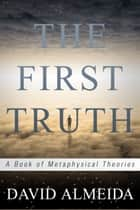 The First Truth: A Book of Metaphysical Theories ebook by David Almeida