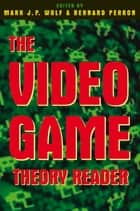 The Video Game Theory Reader ebook by Mark J.P. Wolf, Bernard Perron