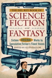 The Del Rey Book of Science Fiction and Fantasy - Sixteen Original Works by Speculative Fiction's Finest Voices ebook by Ellen Datlow,Jeffery Ford,Pat Cadigan,Elizabeth Bear,Margo Lanagan