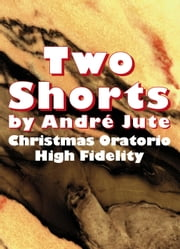 Two Shorts: High Fidelity & Christmas Oratorio ebook by Andre Jute