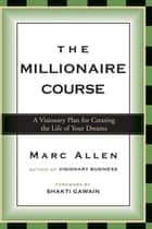 The Millionaire Course - A Visionary Plan for Creating the Life of Your Dreams ebook by Marc Allen