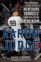 Aaron Judge - The Incredible Story of the New York Yankees' Home Run–Hitting Phenom ebook by David Fischer, Buster Olney