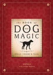 The Book of Dog Magic - Spells, Charms & Tales ebook by Sophia,Denny Sargent