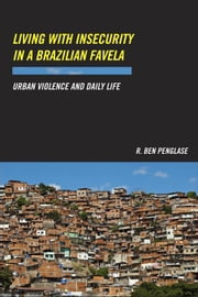 Living with Insecurity in a Brazilian Favela: Urban Violence and Daily Life ebook by Penglase, R. Ben