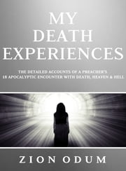 My Death Experiences - Accounts of a Preacher's 18 Apocalyptic Encounter with Death, Heaven & Hell ebook by Zion Odum