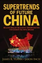 Supertrends of Future China ebook by James K Yuann,Jason Inch