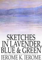 Sketches in Lavender, Blue and Green ebook by Jerome K. Jerome