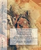 The Reporting of Australian Bushrangers - Book 1, 2 & 3 of the Australian Bushrangers in Print Series, Ben Hall, Captain Thunderbolt, Captain Moonlite ebook by Trudy Toohill