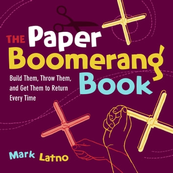 The Paper Boomerang Book - Build Them, Throw Them, and Get Them to Return Every Time ebook by Mark Latno