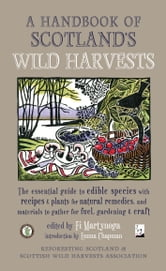 A Handbook of Scotland's Wild Harvests - The Essential Guide to Edible Species, with Recipes and Plants for Natural Remedies, and Materials to Gather for Fuel, Gardening and Craft ebook by