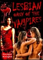Lesbian Orgy of the Vampires ebook by Jacqui Knight