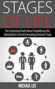 Stage of Life: The Surprising Truth about Simplifying Life, Taking Back Control & Avoiding Common Traps ebook by Michael Lee