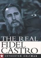 The Real Fidel Castro ebook by Leycester Coltman
