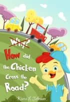 Why? How Did the Chicken Cross the Road? - A Charlie Chicken Adventure ebook by Kiana L. Johnson