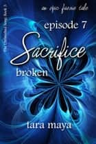 Sacrifice – Broken (Book 3-Episode 7) ebook by Tara Maya