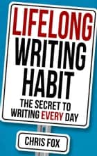Lifelong Writing Habit - The Secret to Writing Every Day ebook by Chris Fox